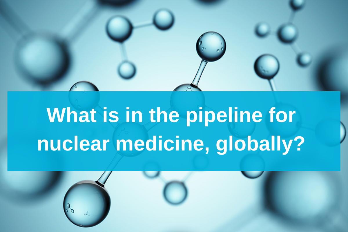 What is in the pipeline for nuclear medicine, globally?